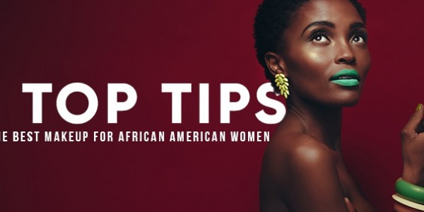 6 Top Tips on the Best Makeup for African American Women - Best Cosmetics for African American women